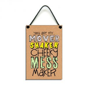 you are my mover shaker cheeky mess maker sign